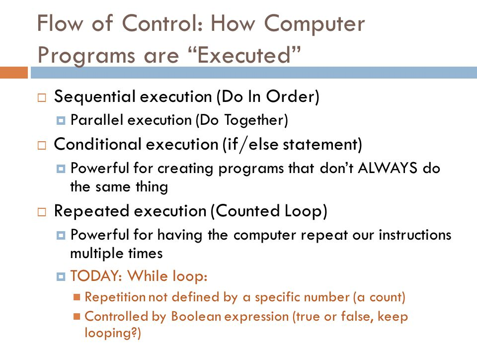 "Flow of Control: How Computer Programs are ""Executed""  Sequential execution (Do In Order)  Parallel execution (Do Together)  Conditional execution"