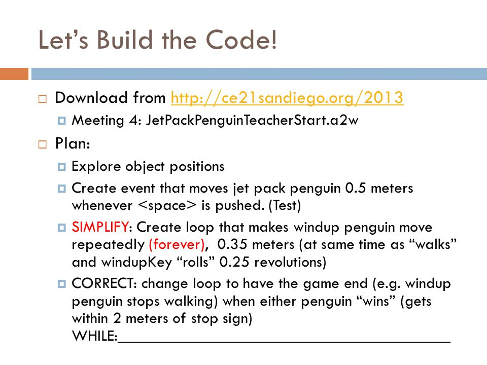 Let's Build the Code!  Download from http://ce21sandiego.org/2013http://ce21sandiego.org/2013  Meeting 4: JetPackPenguinTeacherStart.a2w  Plan:  E