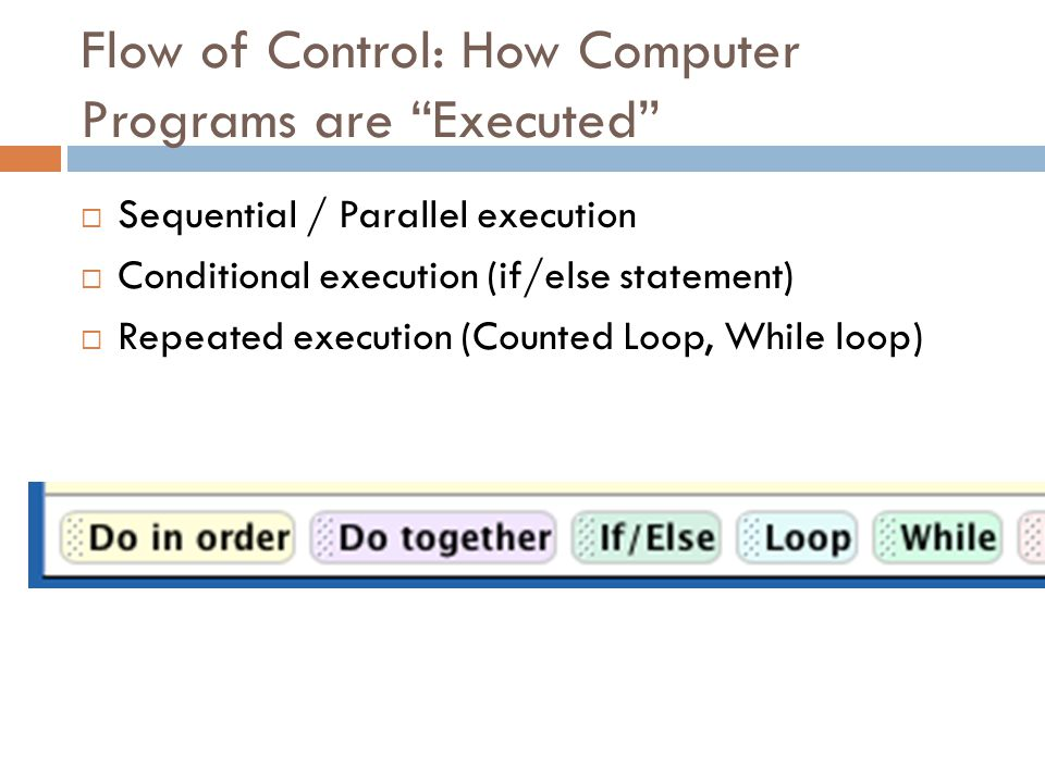 "Flow of Control: How Computer Programs are ""Executed""  Sequential / Parallel execution  Conditional execution (if/else statement)  Repeated executi"