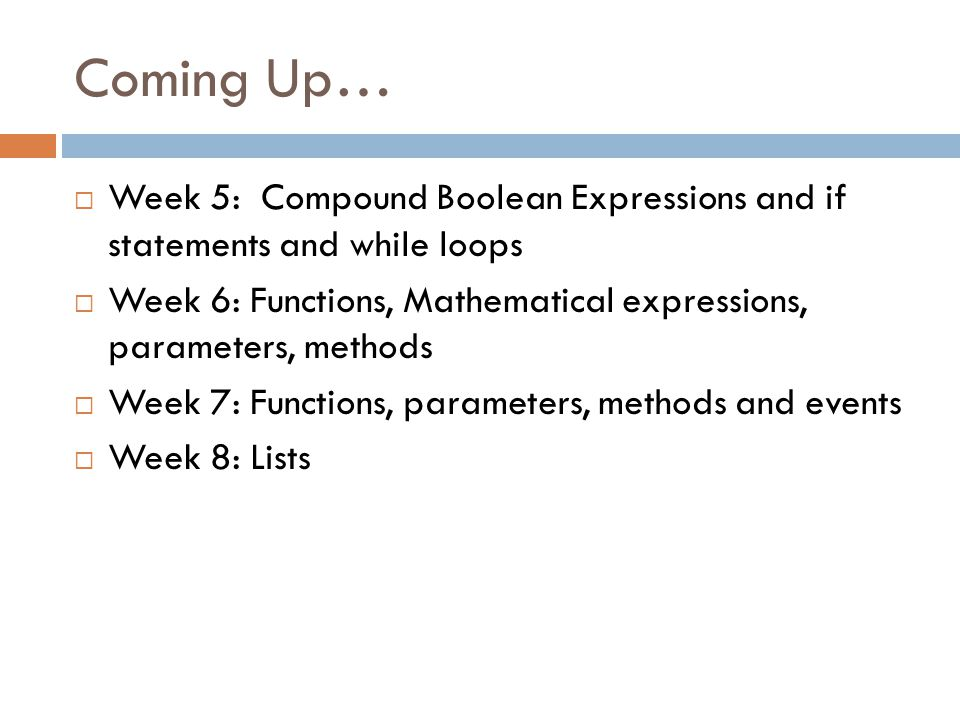 Coming Up…  Week 5: Compound Boolean Expressions and if statements and while loops  Week 6: Functions, Mathematical expressions, parameters, methods