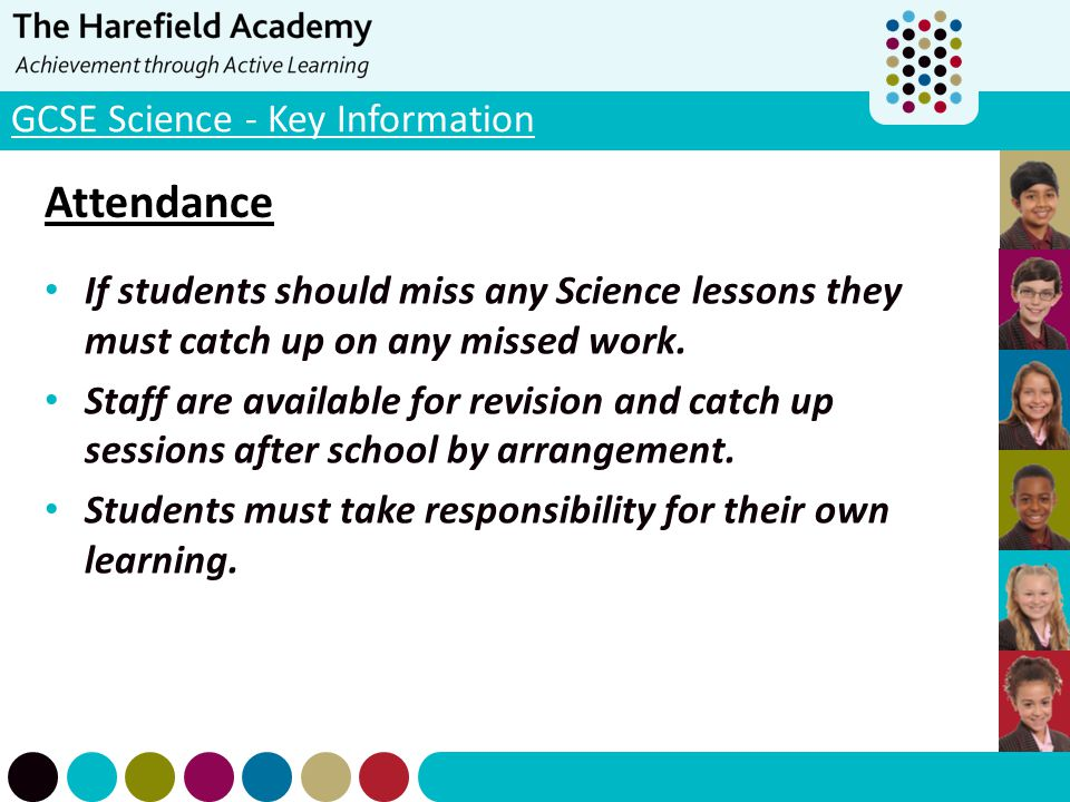 GCSE Science - Key Information Attendance If students should miss any Science lessons they must catch up on any missed work. Staff are available for r