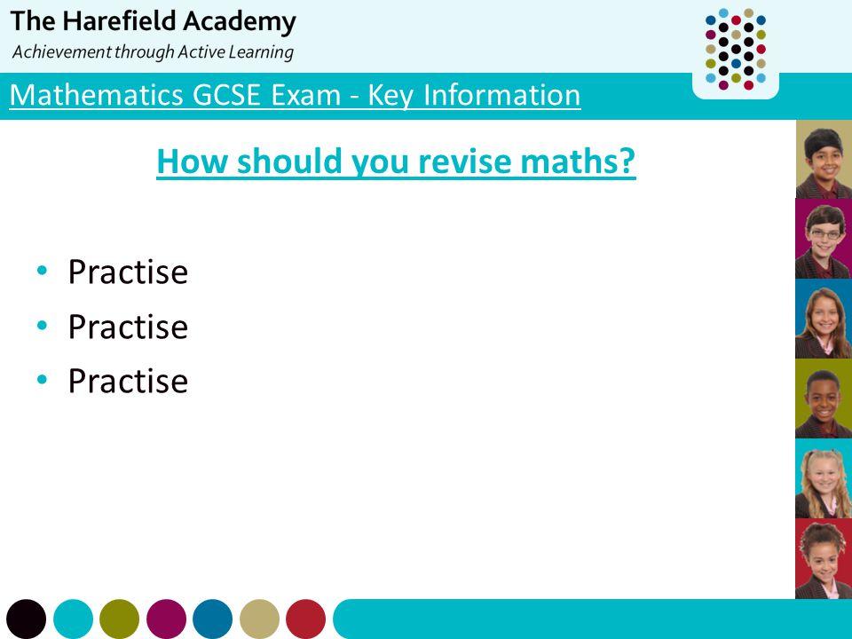 Mathematics GCSE Exam - Key Information How should you revise maths? Practise