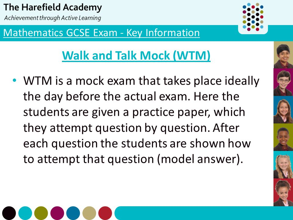 Mathematics GCSE Exam - Key Information Walk and Talk Mock (WTM) WTM is a mock exam that takes place ideally the day before the actual exam. Here the