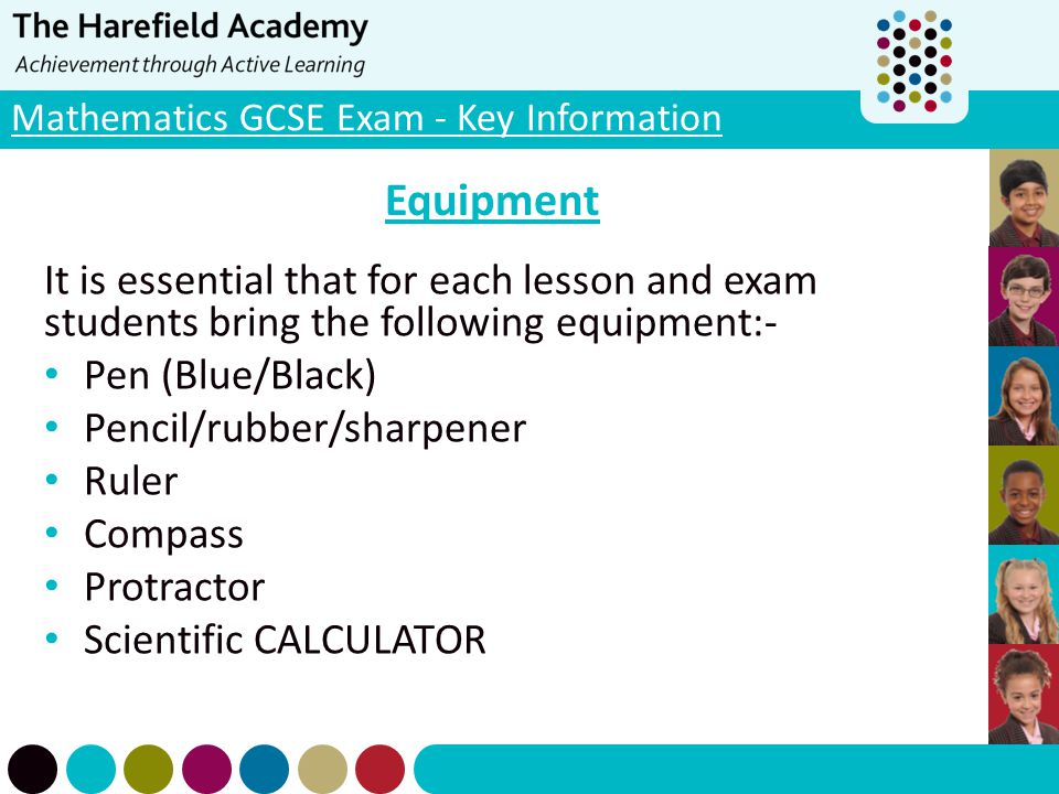 Mathematics GCSE Exam - Key Information Equipment It is essential that for each lesson and exam students bring the following equipment:- Pen (Blue/Bla