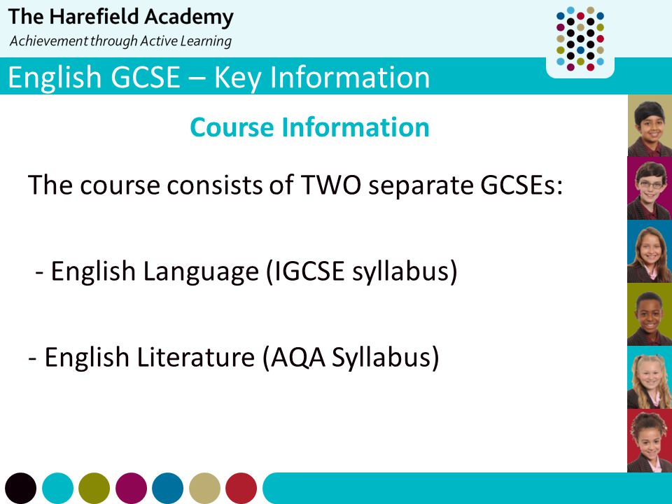 Course Information The course consists of TWO separate GCSEs: - English Language (IGCSE syllabus) - English Literature (AQA Syllabus)