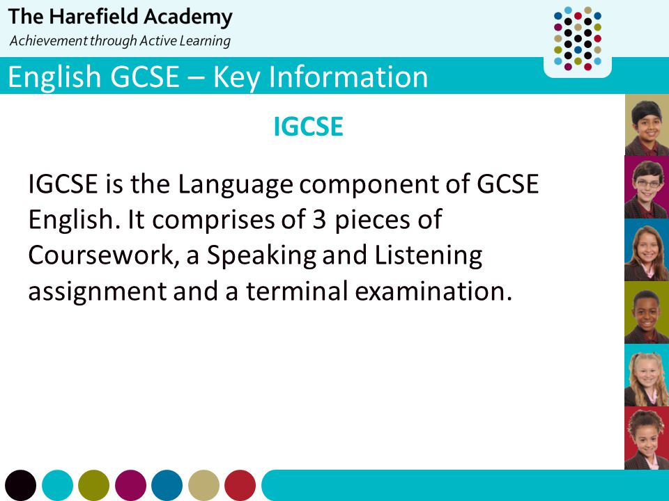 English GCSE – Key Information IGCSE IGCSE is the Language component of GCSE English. It comprises of 3 pieces of Coursework, a Speaking and Listening