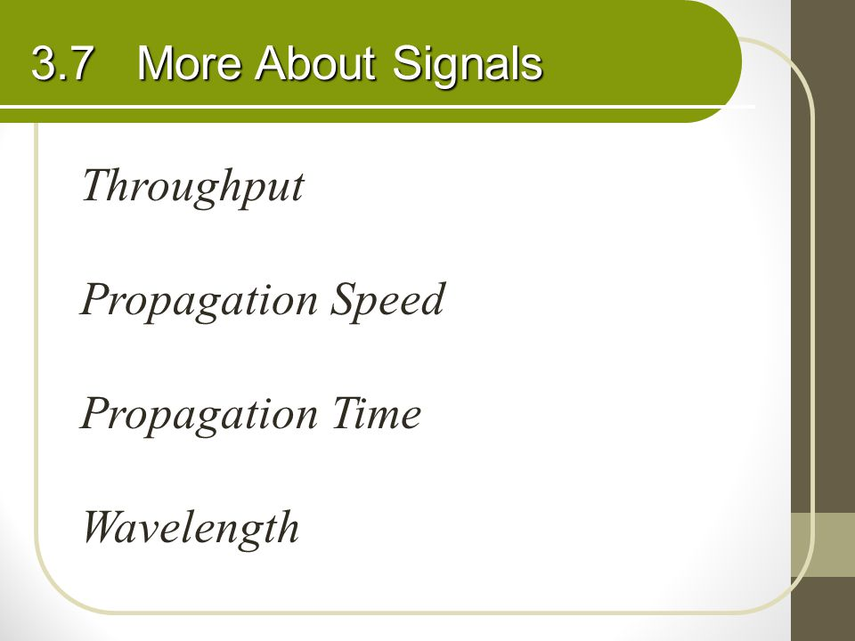 3.7 More About Signals Throughput Propagation Speed Propagation Time Wavelength