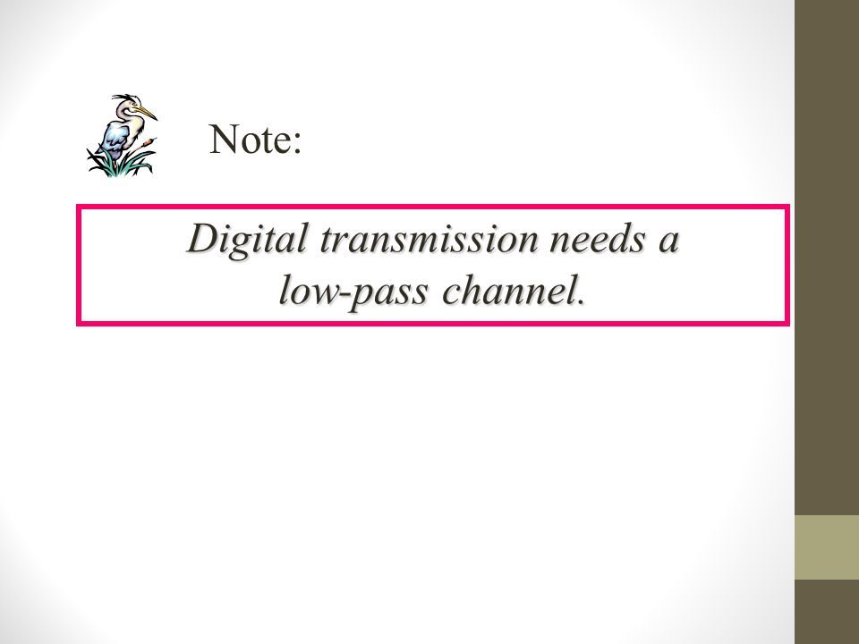 Digital transmission needs a low-pass channel. Note: