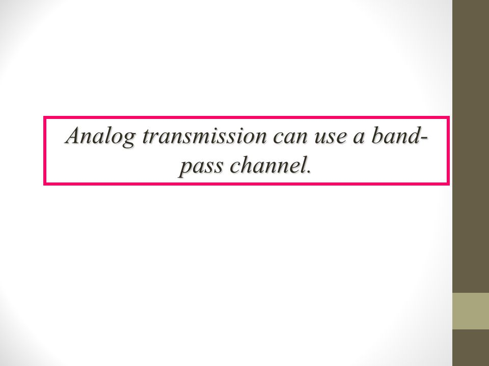Analog transmission can use a band- pass channel.