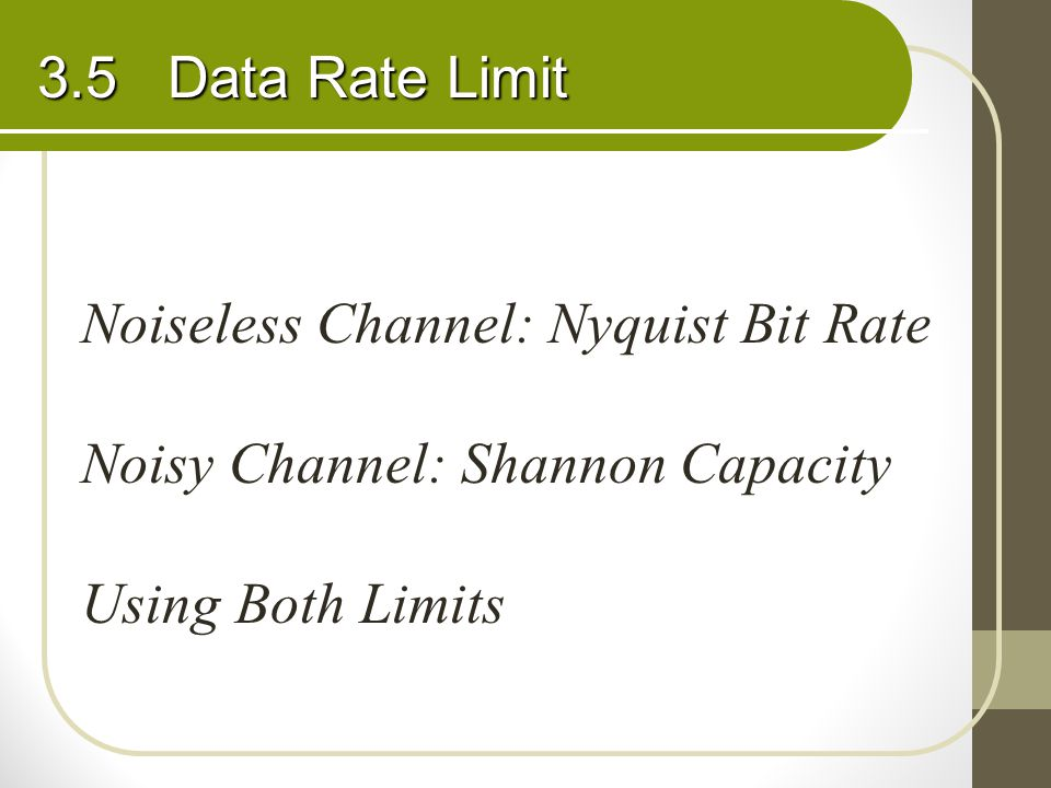 3.5 Data Rate Limit Noiseless Channel: Nyquist Bit Rate Noisy Channel: Shannon Capacity Using Both Limits