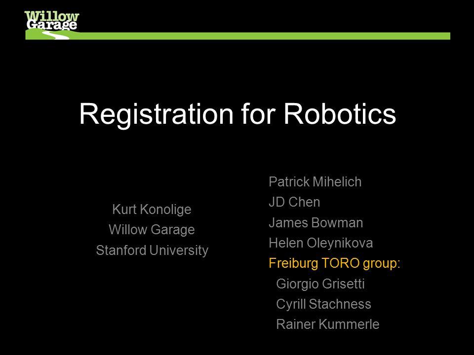 Registration for Robotics Kurt Konolige Willow Garage Stanford University Patrick Mihelich JD Chen James Bowman Helen Oleynikova Freiburg TORO group: Giorgio Grisetti Cyrill Stachness Rainer Kummerle