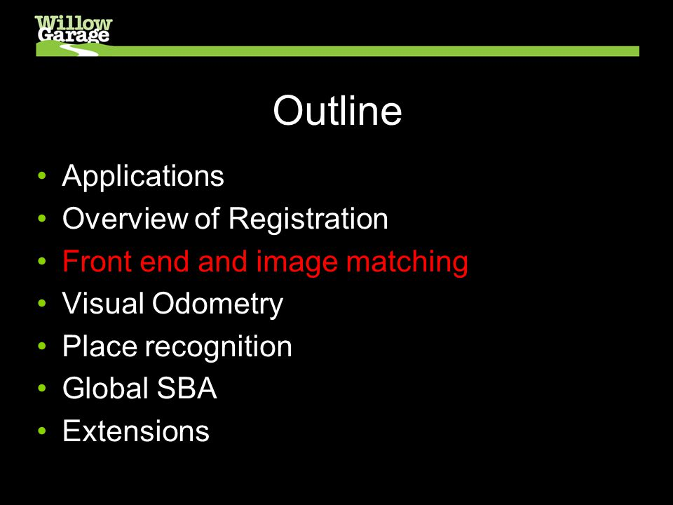 Outline Applications Overview of Registration Front end and image matching Visual Odometry Place recognition Global SBA Extensions