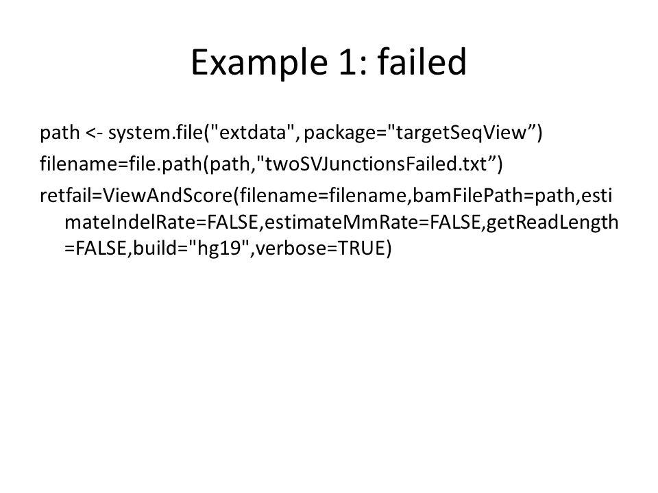 Example 1: failed path <- system.file( extdata , package= targetSeqView ) filename=file.path(path, twoSVJunctionsFailed.txt ) retfail=ViewAndScore(filename=filename,bamFilePath=path,esti mateIndelRate=FALSE,estimateMmRate=FALSE,getReadLength =FALSE,build= hg19 ,verbose=TRUE)