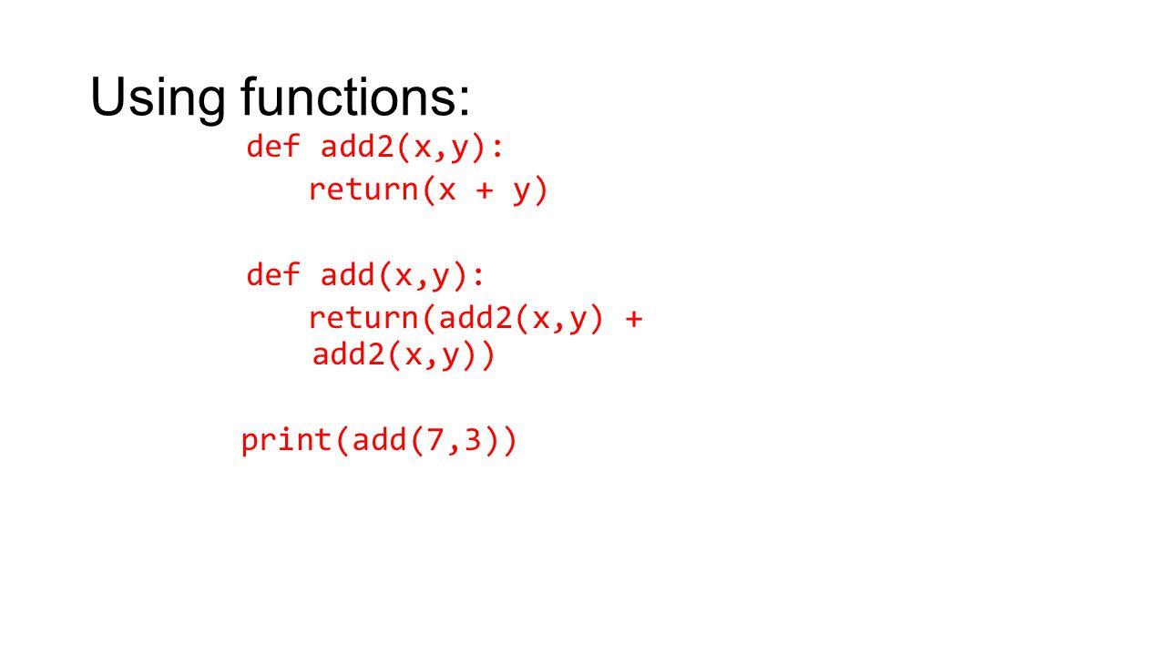 Using functions: def add2(x,y): return(x + y) def add(x,y): return(add2(x,y) + add2(x,y)) print(add(7,3))