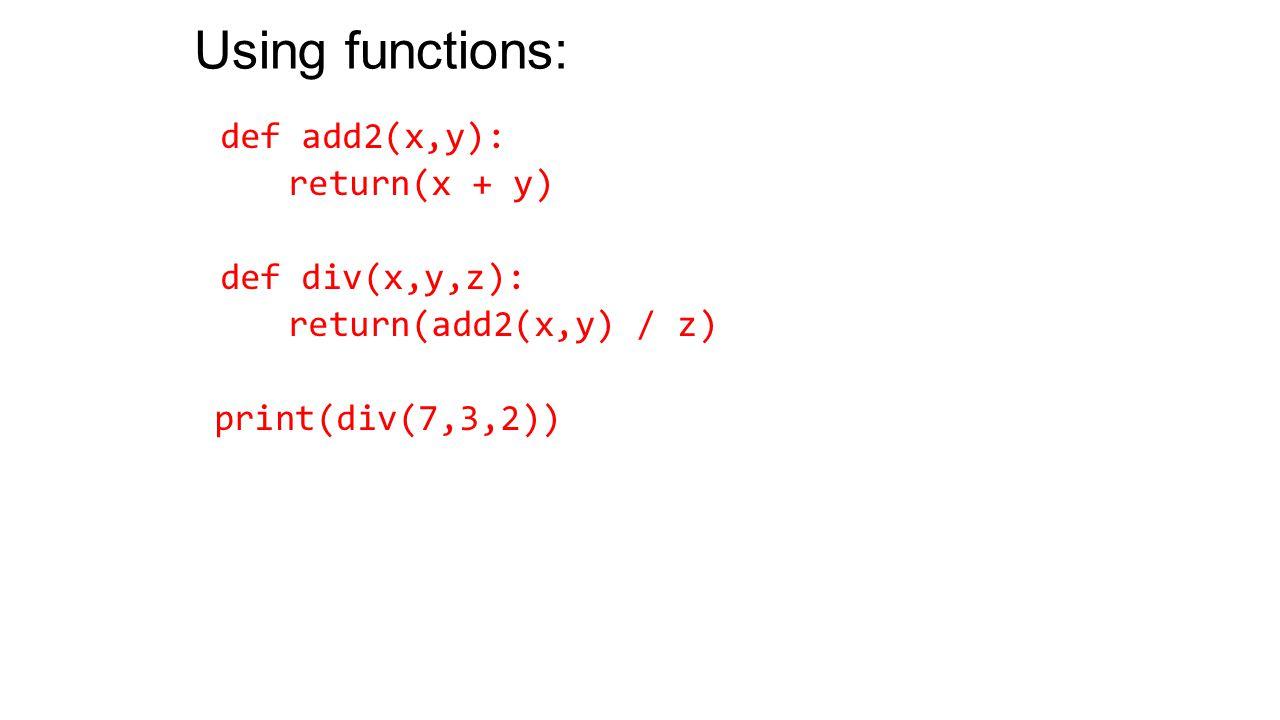 Using functions: def add2(x,y): return(x + y) def div(x,y,z): return(add2(x,y) / z) print(div(7,3,2))