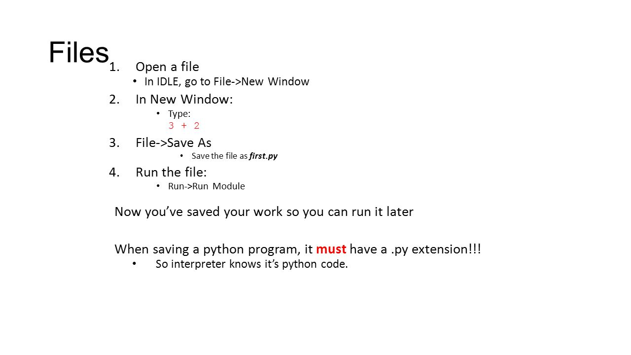 Files 1.Open a file In IDLE, go to File->New Window 2.In New Window: Type: 3 + 2 3.File->Save As Save the file as first.py 4.Run the file: Run->Run Mo
