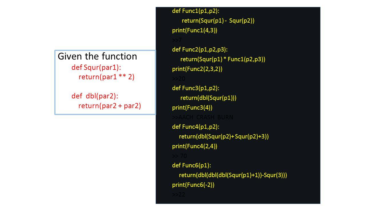 def Func1(p1,p2): return(Squr(p1) - Squr(p2)) print(Func1(4,3)) >>7 def Func2(p1,p2,p3): return(Squr(p1) * Func1(p2,p3)) print(Func2(2,3,2)) >>20 def