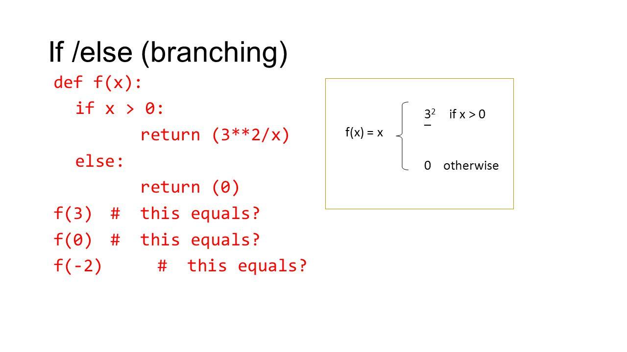 If /else (branching) def f(x): if x > 0: return (3**2/x) else: return (0) f(3) # this equals? f(0) # this equals? f(-2) # this equals? 3 2 if x > 0 _