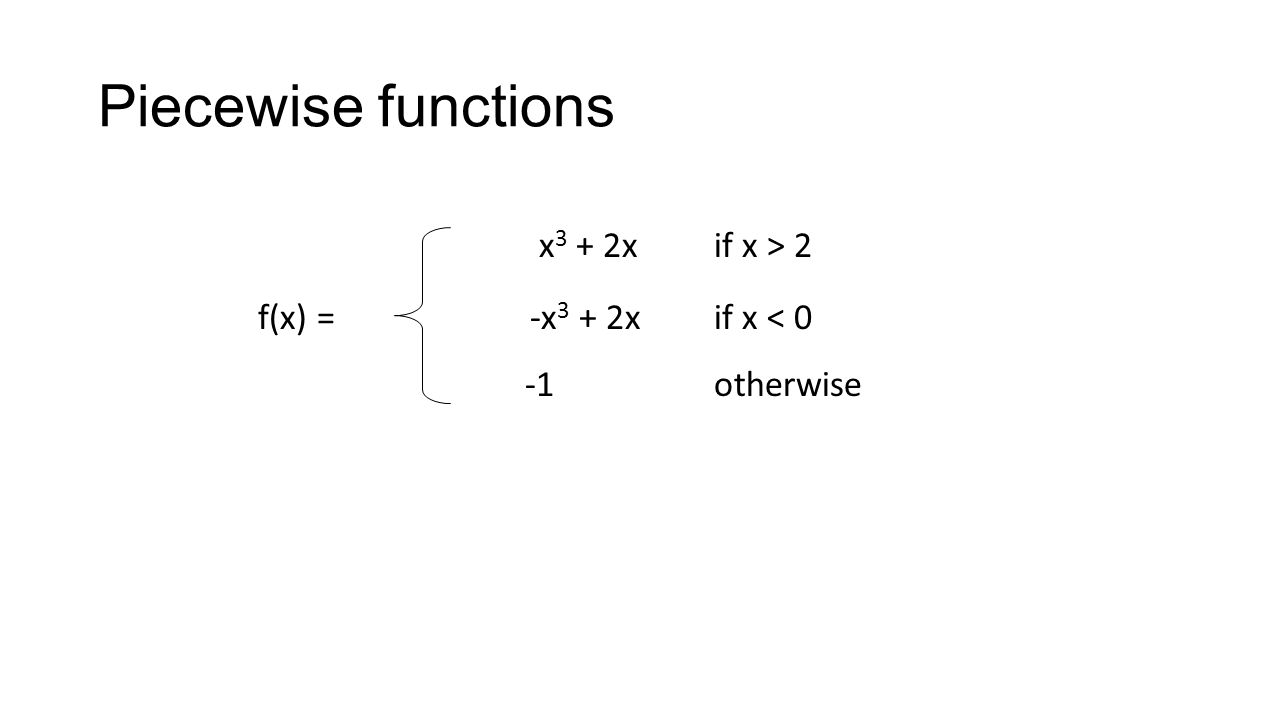 Piecewise functions x 3 + 2x if x > 2 f(x) = -x 3 + 2x if x < 0 -1 otherwise