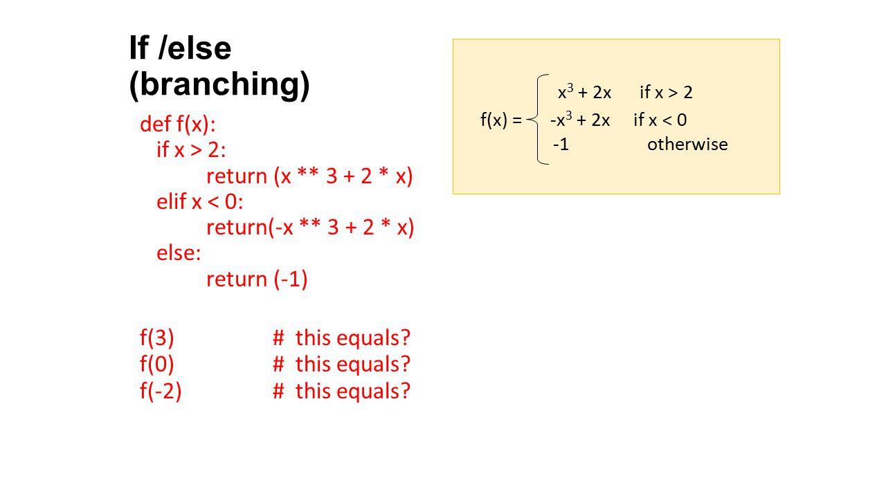 If /else (branching) def f(x): if x > 2: return (x ** 3 + 2 * x) elif x < 0: return(-x ** 3 + 2 * x) else: return (-1) f(3) # this equals? f(0) # this