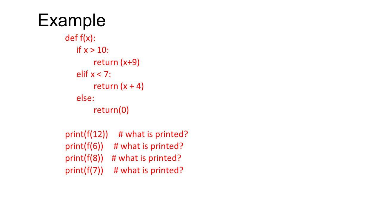 Example def f(x): if x > 10: return (x+9) elif x < 7: return (x + 4) else: return(0) print(f(12)) # what is printed? print(f(6)) # what is printed? pr