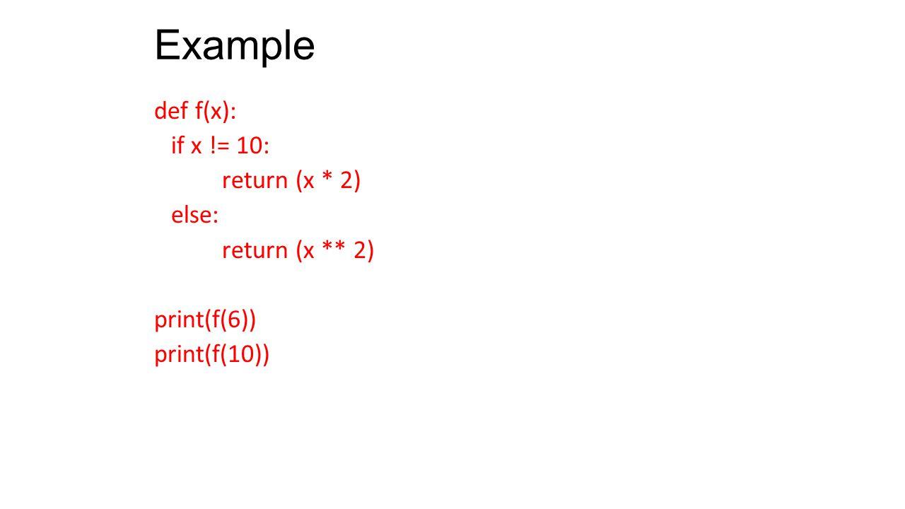Example def f(x): if x != 10: return (x * 2) else: return (x ** 2) print(f(6)) print(f(10))