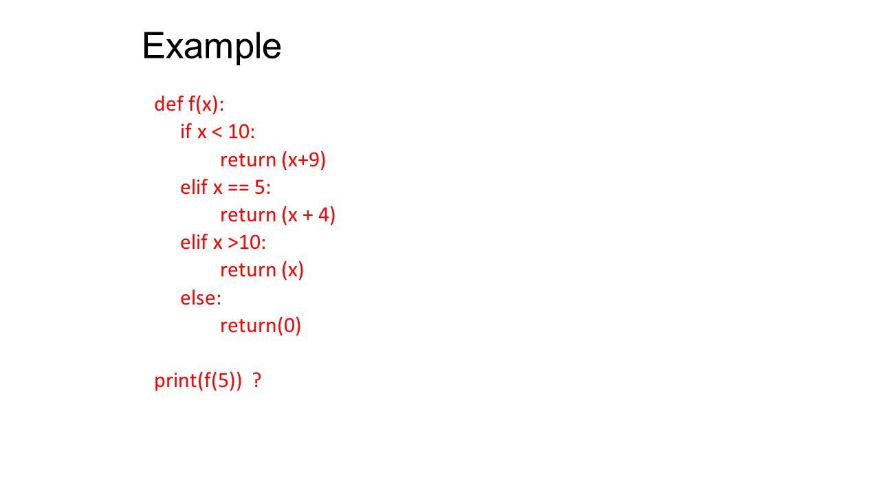 Example def f(x): if x < 10: return (x+9) elif x == 5: return (x + 4) elif x >10: return (x) else: return(0) print(f(5)) ?