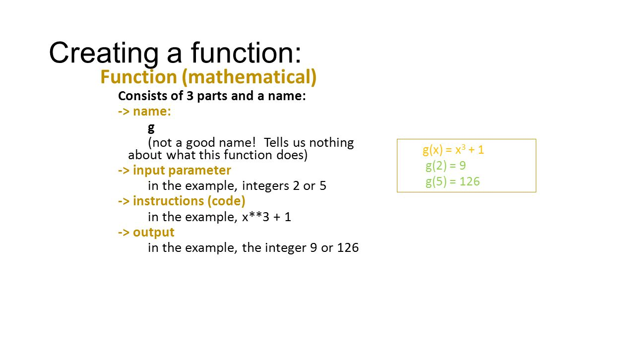 Creating a function: Function (mathematical) Consists of 3 parts and a name: -> name: g (not a good name! Tells us nothing about what this function do