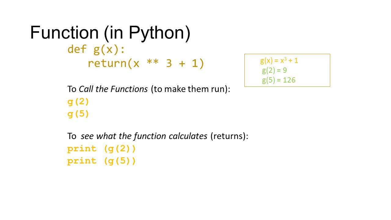 Function (in Python) def g(x): return(x ** 3 + 1) To Call the Functions (to make them run): g(2) g(5) To see what the function calculates (returns): p
