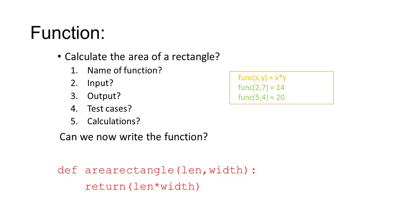 Function: Calculate the area of a rectangle? 1.Name of function? 2.Input? 3.Output? 4.Test cases? 5.Calculations? Can we now write the function? def a