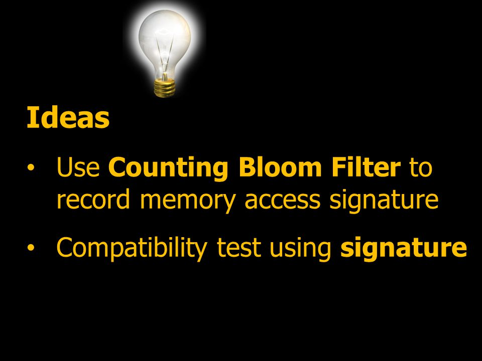 7 Ideas Use Counting Bloom Filter to record memory access signature Compatibility test using signature