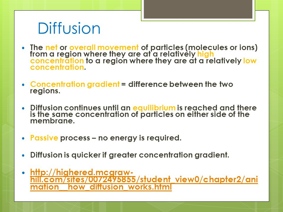 Diffusion The net or overall movement of particles (molecules or ions) from a region where they are at a relatively high concentration to a region where they are at a relatively low concentration.