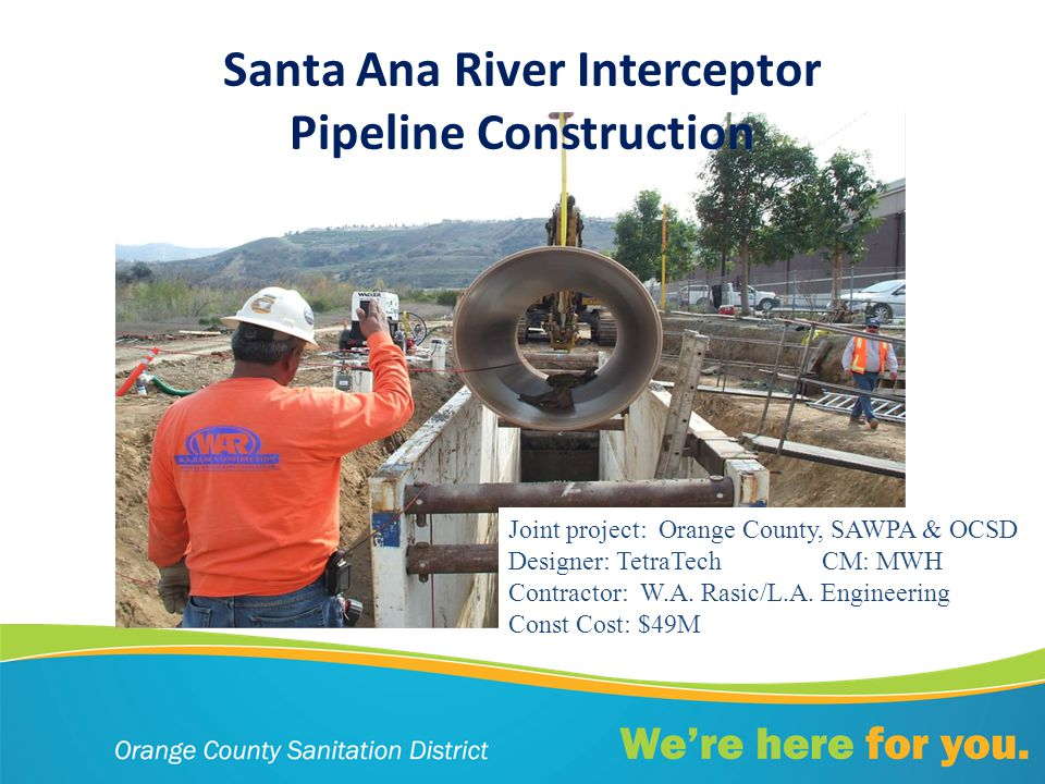 Santa Ana River Interceptor Pipeline Construction Joint project: Orange County, SAWPA & OCSD Designer: TetraTechCM: MWH Contractor: W.A.