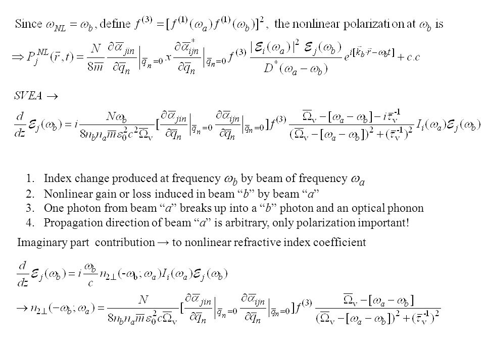1.Index change produced at frequency  b by beam of frequency  a 2.Nonlinear gain or loss induced in beam b by beam a 3.One photon from beam a breaks up into a b photon and an optical phonon 4.Propagation direction of beam a is arbitrary, only polarization important.