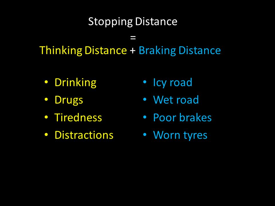Stopping Distance = Thinking Distance + Braking Distance Drinking Drugs Tiredness Distractions Icy road Wet road Poor brakes Worn tyres