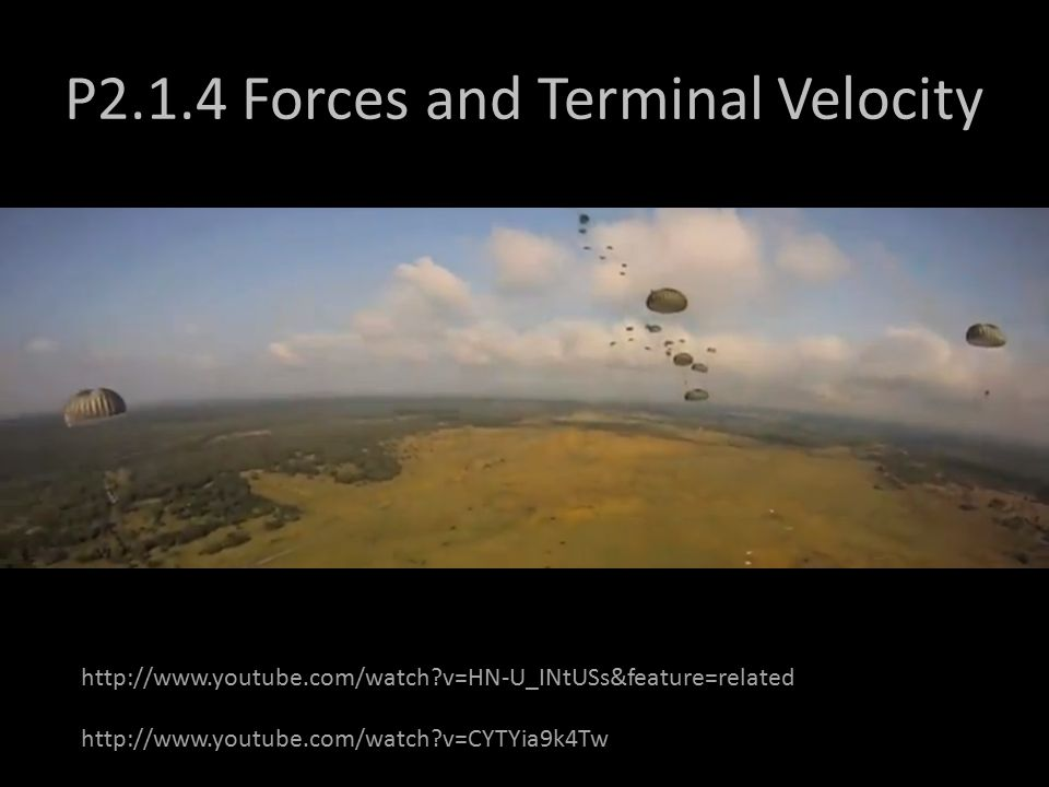 P2.1.4 Forces and Terminal Velocity http://www.youtube.com/watch v=HN-U_INtUSs&feature=related http://www.youtube.com/watch v=CYTYia9k4Tw