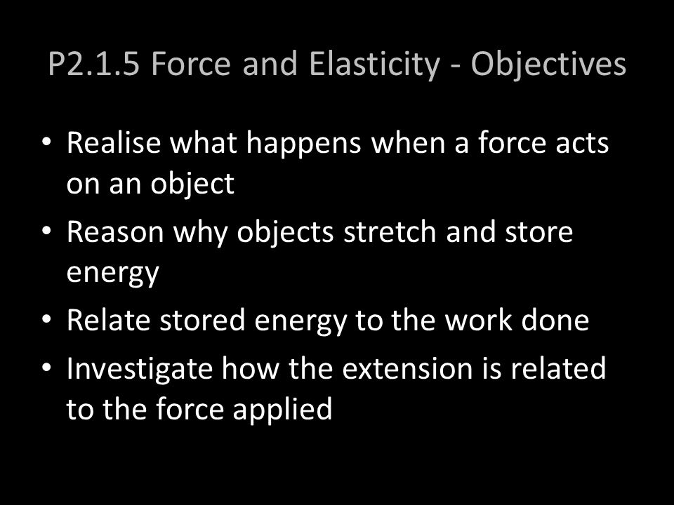 P2.1.5 Force and Elasticity - Objectives Realise what happens when a force acts on an object Reason why objects stretch and store energy Relate stored