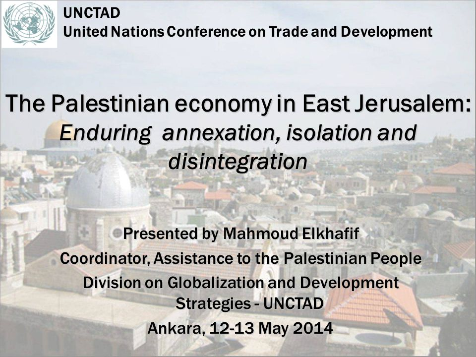 -Unique place in Palestinian and world history -Differential legal status from rest of the OPT -Physical and demographic segregation east and west -Macroeconomic decline, isolation, dysfunction -Microeconomic survival amidst disintegration -Severe poverty and labour market fragmentation -Social fabric at risk: sub-standard conditions and services -Strategies for EJ development cooperation THE EJ ECONOMY IN A DEVELOPMENT LIMBO United Nations Conference on Trade and Development - UNCTAD