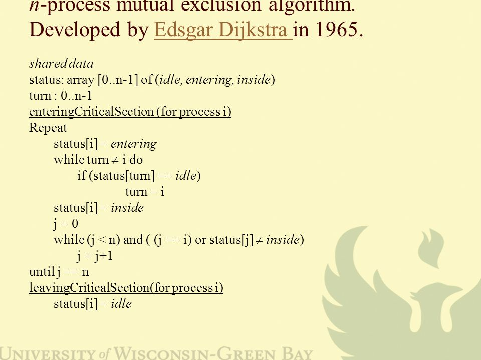 n-process mutual exclusion algorithm. Developed by Edsgar Dijkstra in 1965.Edsgar Dijkstra shared data status: array [0..n-1] of (idle, entering, insi