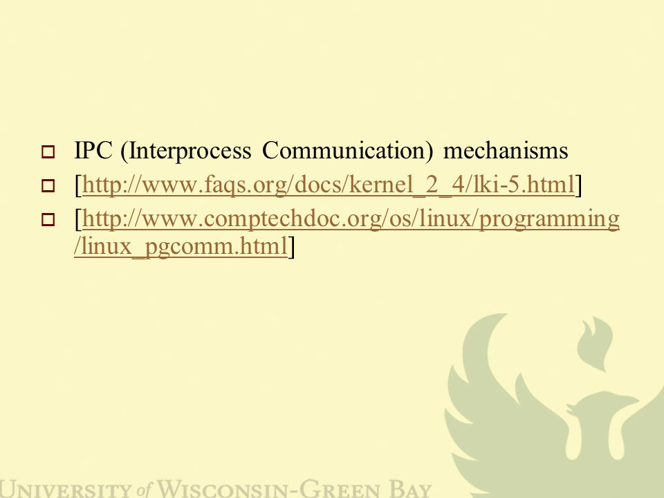  IPC (Interprocess Communication) mechanisms  [http://www.faqs.org/docs/kernel_2_4/lki-5.html]http://www.faqs.org/docs/kernel_2_4/lki-5.html  [http://www.comptechdoc.org/os/linux/programming /linux_pgcomm.html]http://www.comptechdoc.org/os/linux/programming /linux_pgcomm.html