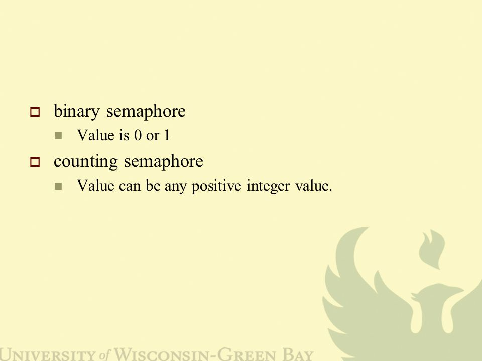  binary semaphore Value is 0 or 1  counting semaphore Value can be any positive integer value.