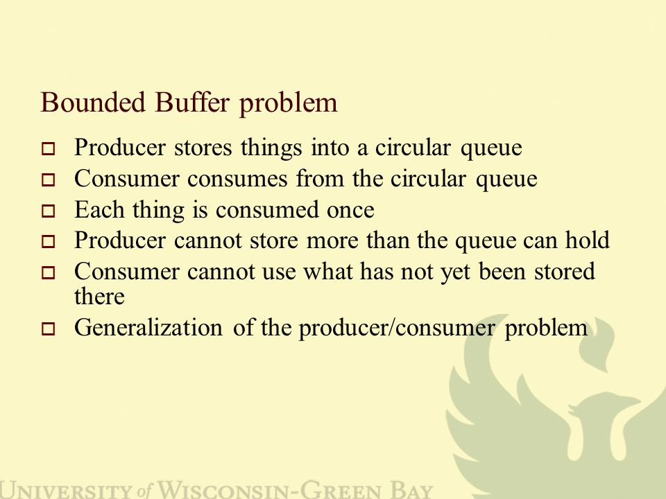 Bounded Buffer problem  Producer stores things into a circular queue  Consumer consumes from the circular queue  Each thing is consumed once  Producer cannot store more than the queue can hold  Consumer cannot use what has not yet been stored there  Generalization of the producer/consumer problem