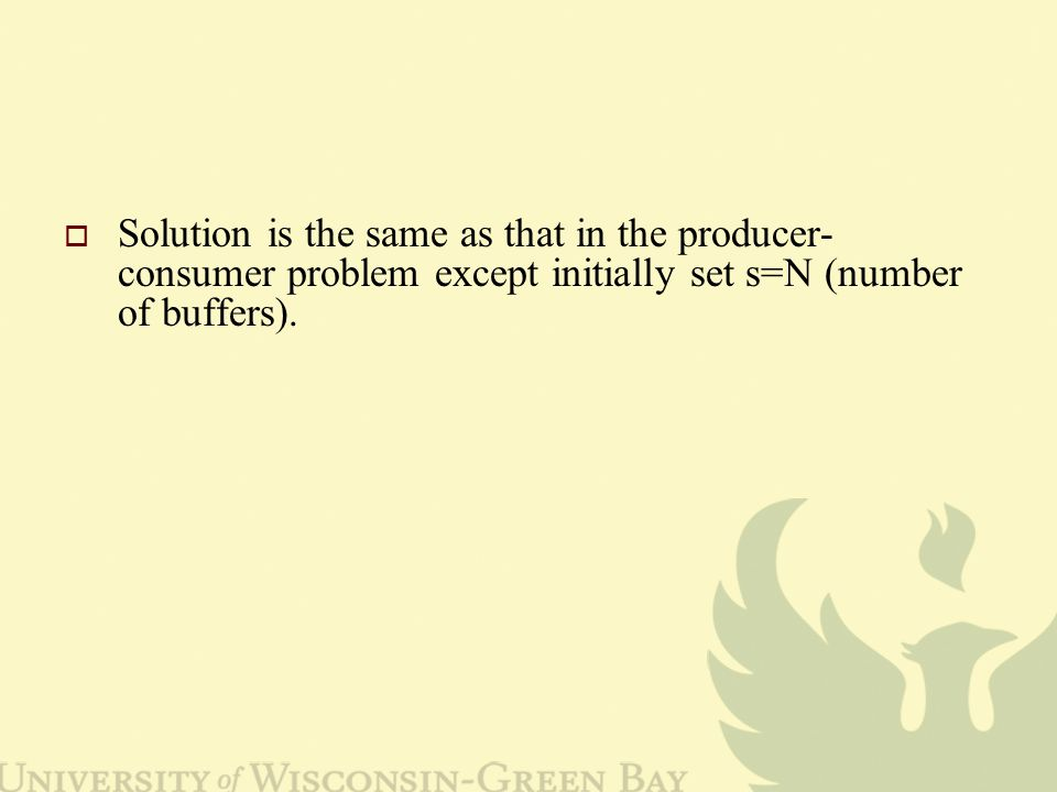  Solution is the same as that in the producer- consumer problem except initially set s=N (number of buffers).