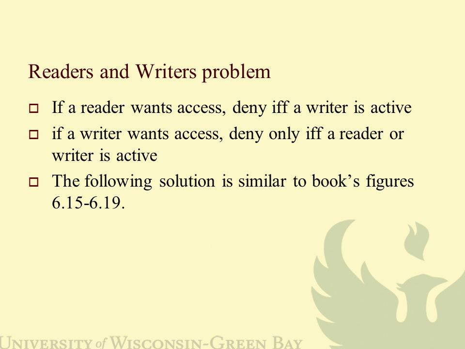 Readers and Writers problem  If a reader wants access, deny iff a writer is active  if a writer wants access, deny only iff a reader or writer is active  The following solution is similar to book's figures 6.15-6.19.