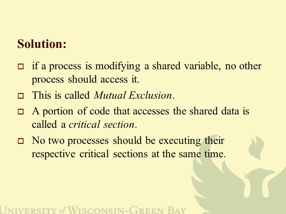 Solution:  if a process is modifying a shared variable, no other process should access it.