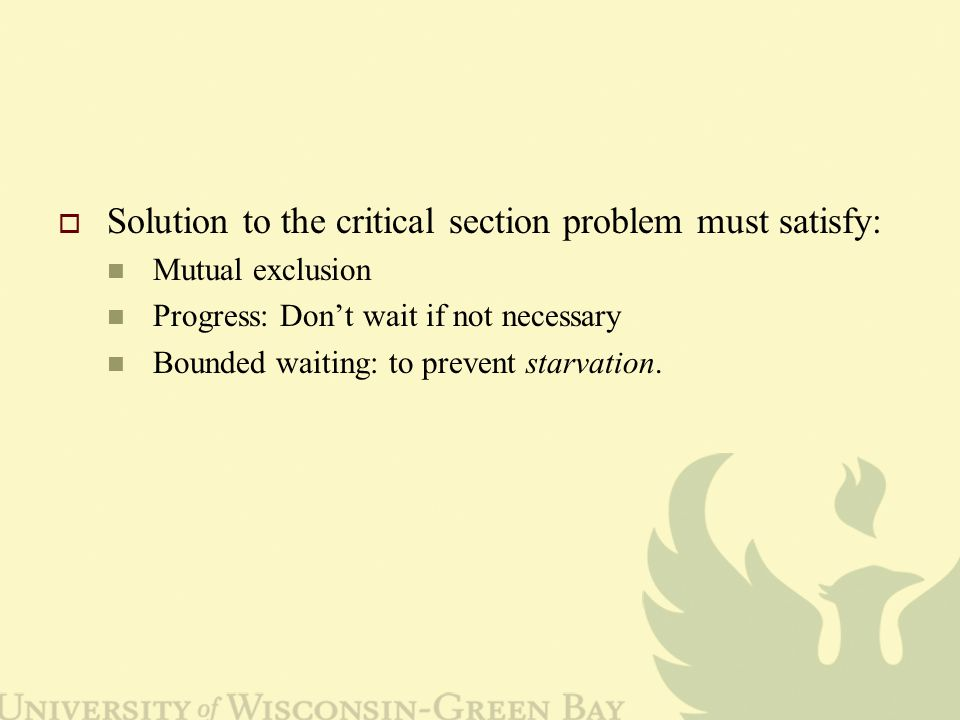  Solution to the critical section problem must satisfy: Mutual exclusion Progress: Don't wait if not necessary Bounded waiting: to prevent starvation.