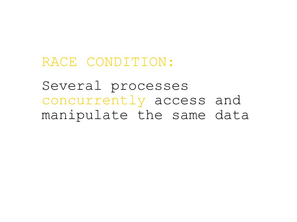 RACE CONDITION: Several processes concurrently access and manipulate the same data
