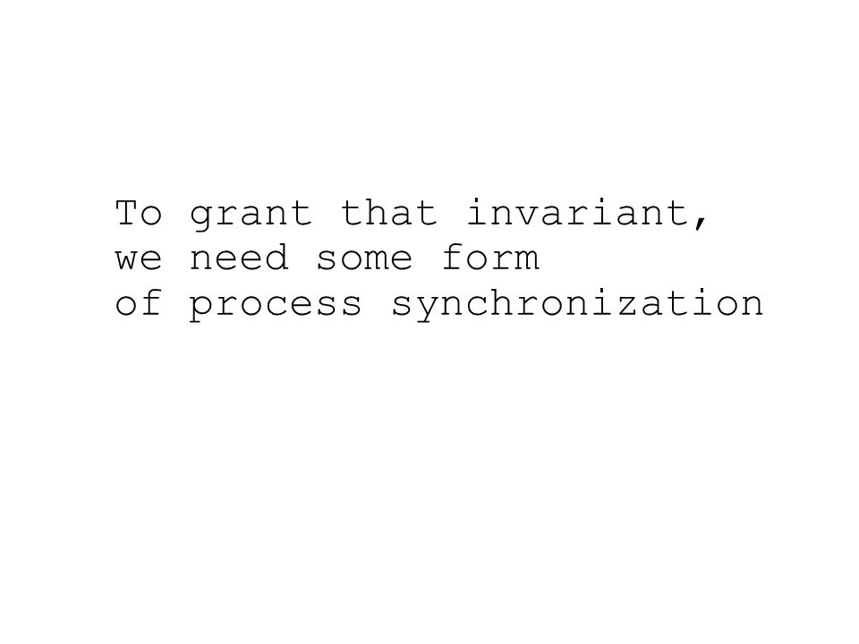 To grant that invariant, we need some form of process synchronization