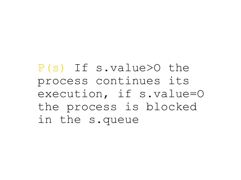 P(s) If s.value>O the process continues its execution, if s.value=O the process is blocked in the s.queue