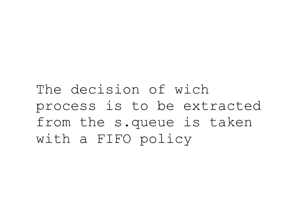 The decision of wich process is to be extracted from the s.queue is taken with a FIFO policy